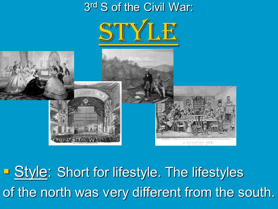 3 rd S of the Civil War: STYLE Style: Short for lifestyle. The lifestyles Style: Short for lifestyle. The lifestyles of the north was very different f