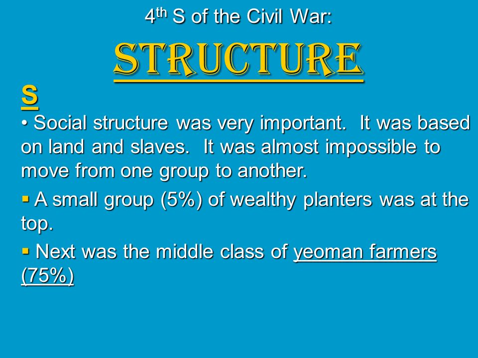 4 th S of the Civil War: STRUCTURE S Social structure was very important. It was based on land and slaves. It was almost impossible to move from one g