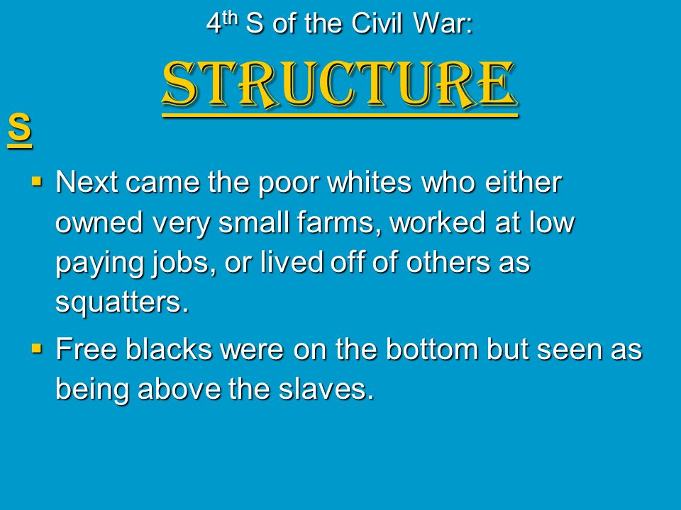 4 th S of the Civil War: STRUCTURE S Next came the poor whites who either owned very small farms, worked at low paying jobs, or lived off of others as