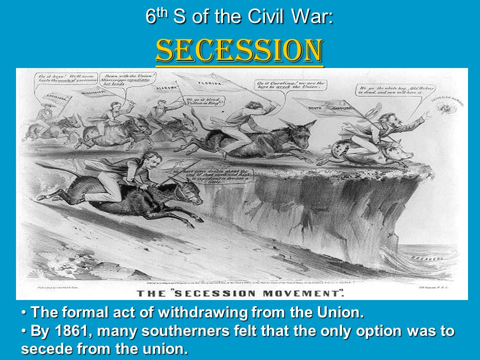 6 th S of the Civil War: SECESSION The formal act of withdrawing from the Union. The formal act of withdrawing from the Union. By 1861, many southerne