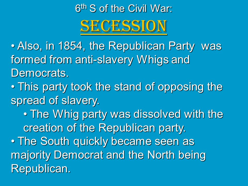 6 th S of the Civil War: SECESSION Also, in 1854, the Republican Party was formed from anti-slavery Whigs and Democrats. Also, in 1854, the Republican