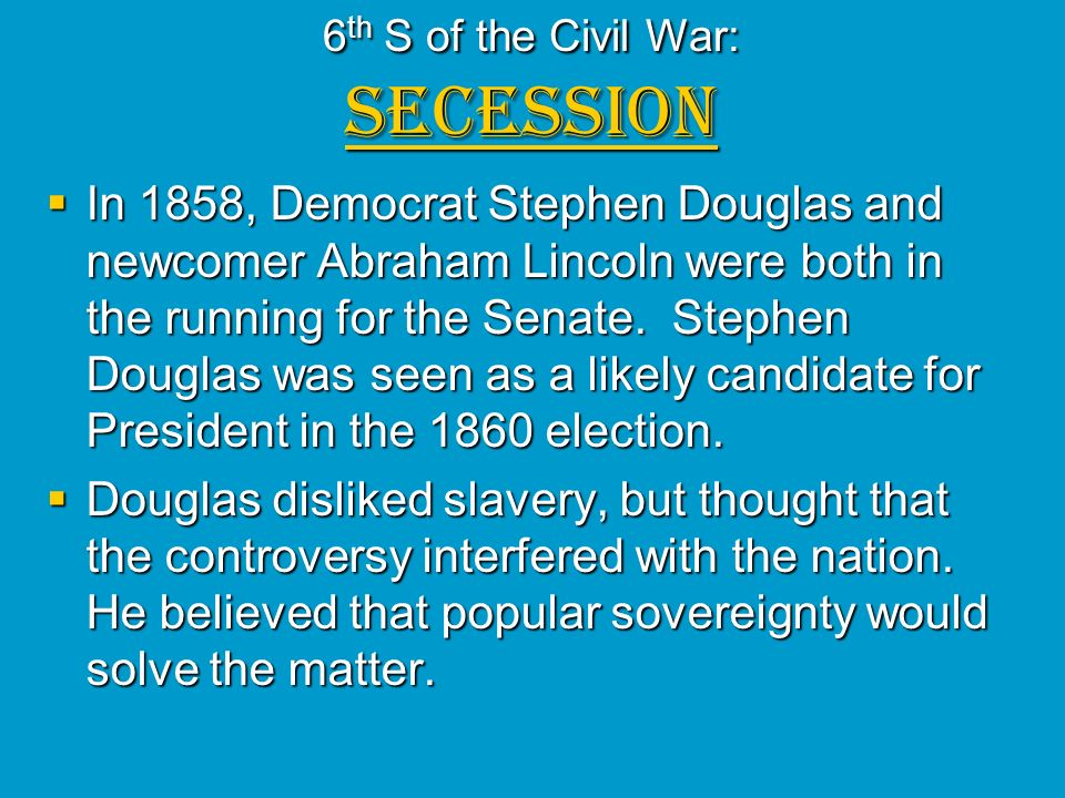 6 th S of the Civil War: SECESSION In 1858, Democrat Stephen Douglas and newcomer Abraham Lincoln were both in the running for the Senate. Stephen Dou