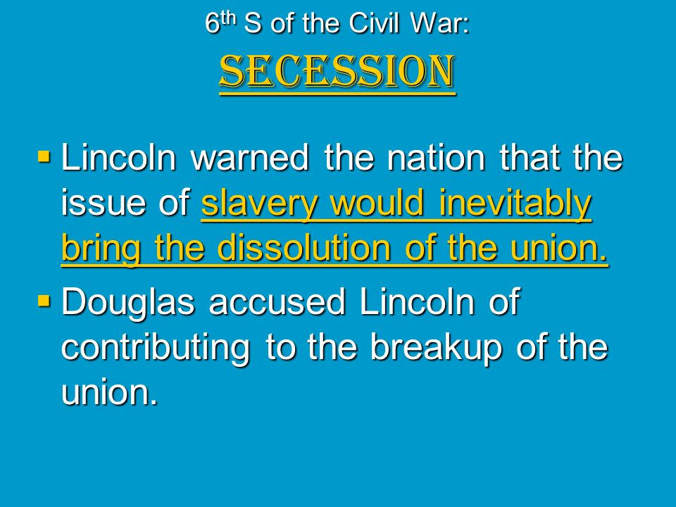 6 th S of the Civil War: SECESSION Lincoln warned the nation that the issue of slavery would inevitably bring the dissolution of the union. Lincoln wa