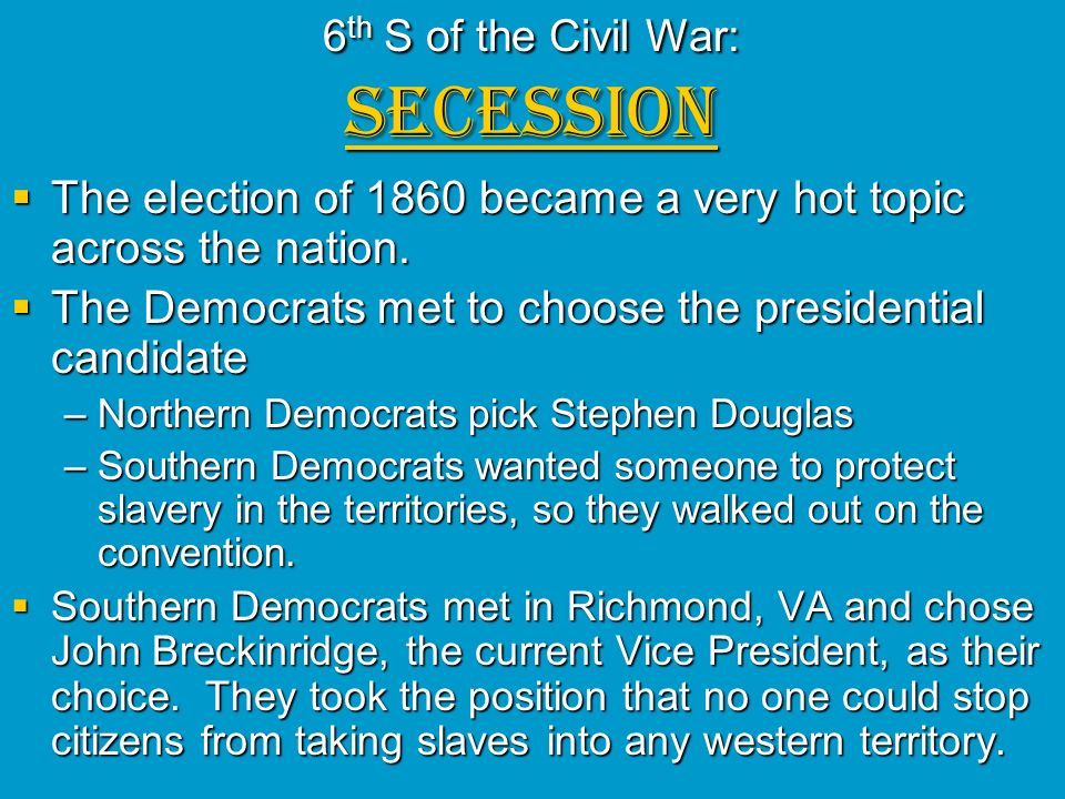 6 th S of the Civil War: SECESSION The election of 1860 became a very hot topic across the nation. The election of 1860 became a very hot topic across