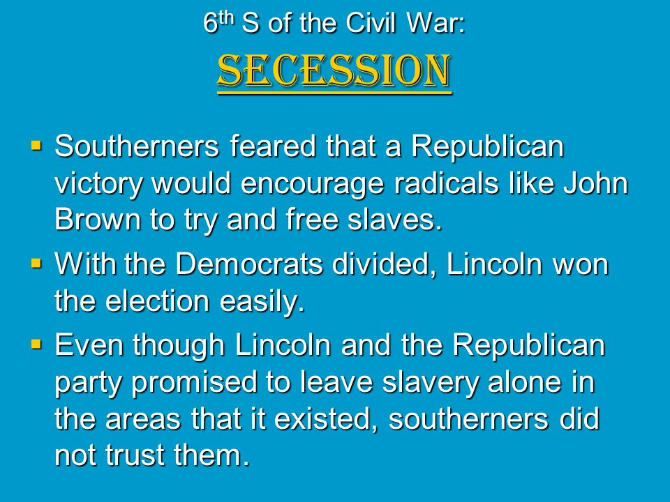 6 th S of the Civil War: SECESSION Southerners feared that a Republican victory would encourage radicals like John Brown to try and free slaves. South