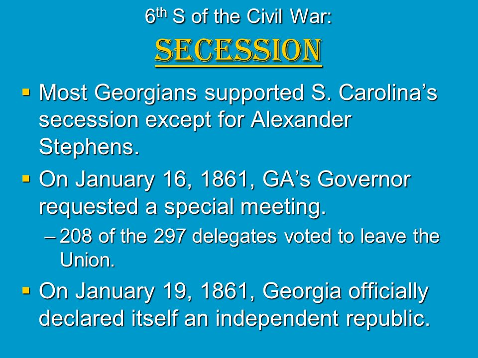 6 th S of the Civil War: SECESSION Most Georgians supported S. Carolinas secession except for Alexander Stephens. Most Georgians supported S. Carolina