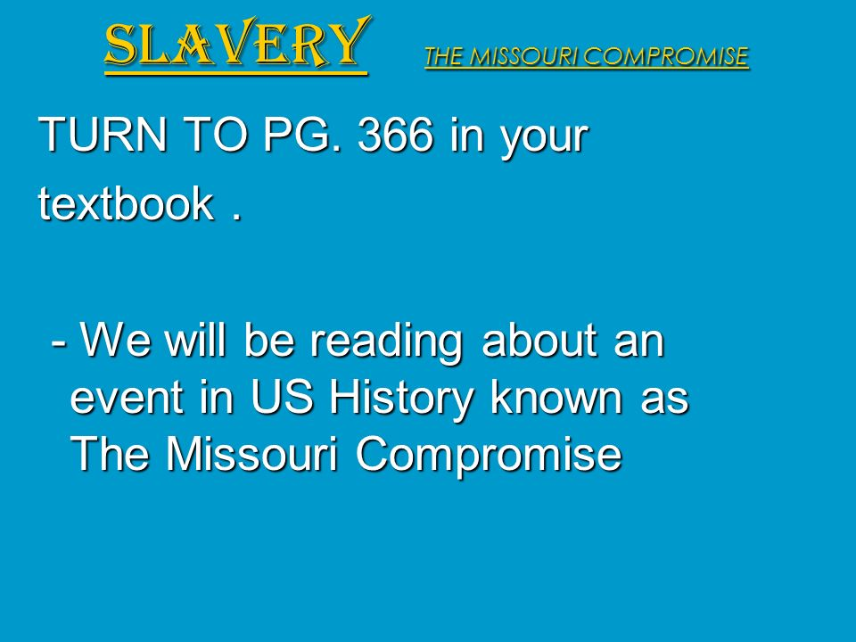 TURN TO PG. 366 in your textbook. - We will be reading about an event in US History known as The Missouri Compromise - We will be reading about an eve
