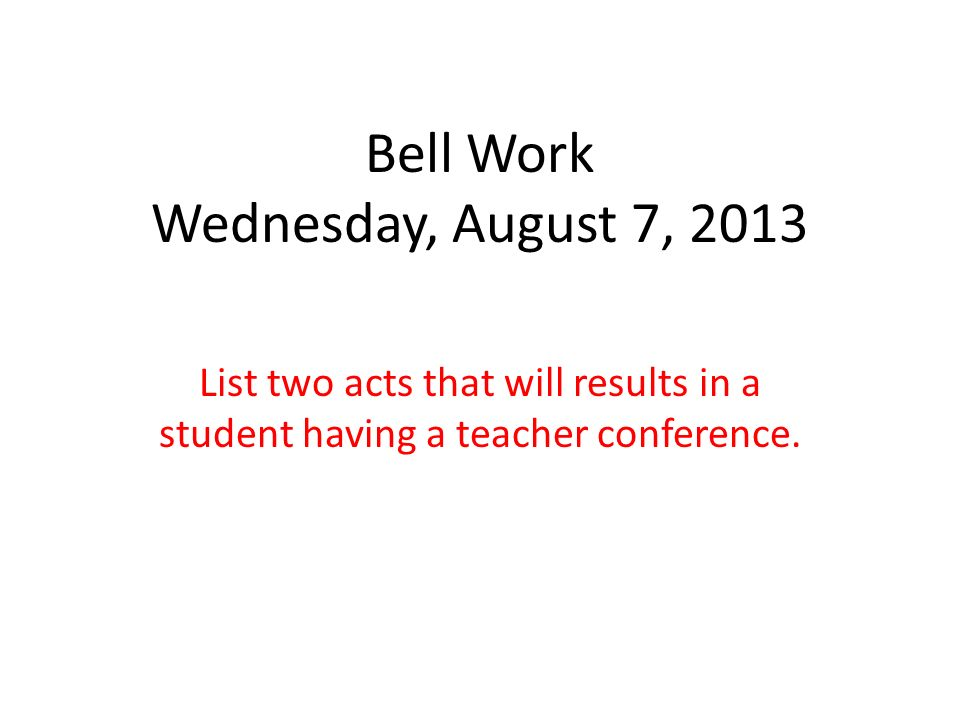 Bell Work Wednesday, August 7, 2013 List two acts that will results in a student having a teacher conference.