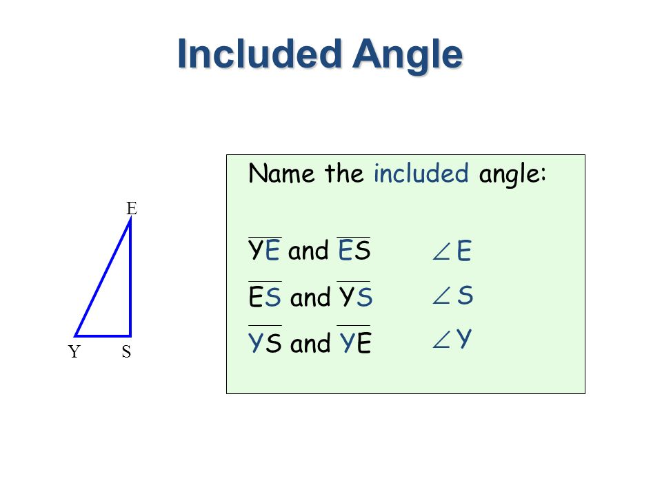 Name the included angle: YE and ES ES and YS YS and YE Included Angle SY E E S Y