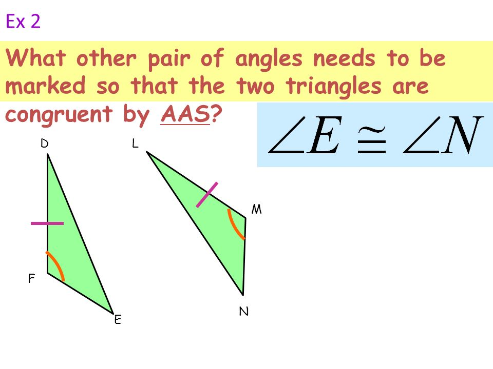 Ex 2 What other pair of angles needs to be marked so that the two triangles are congruent by AAS? F D E M L N