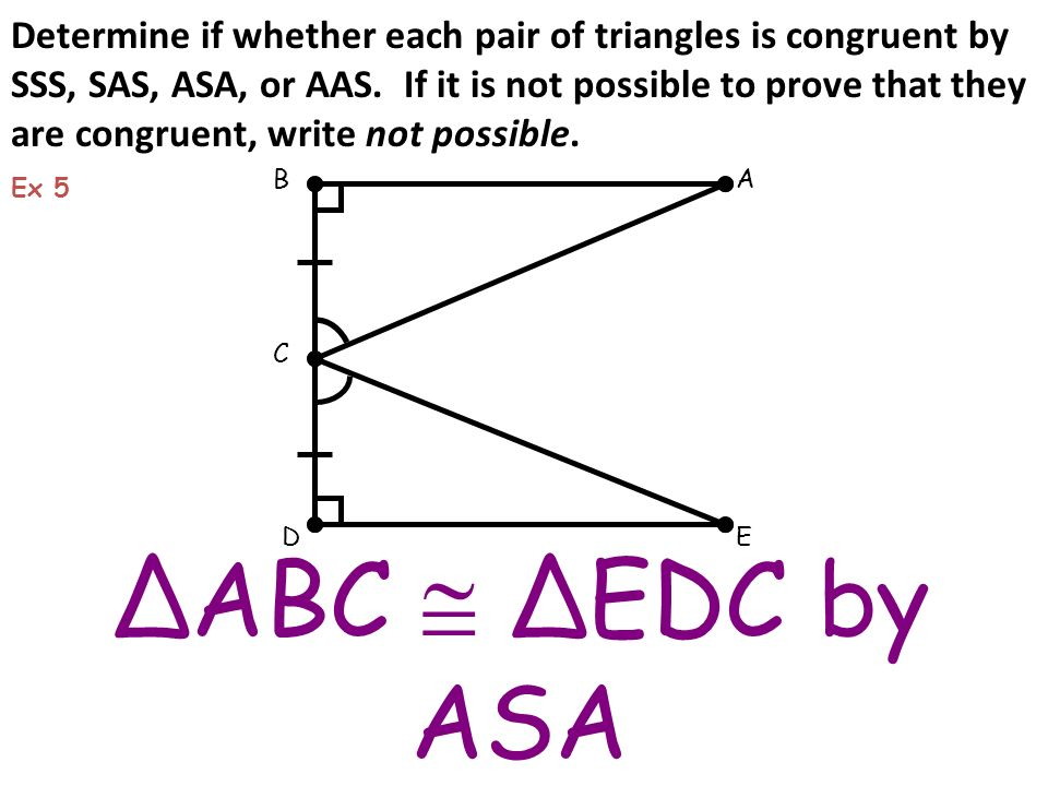 ΔABC ΔEDC by ASA BA C ED Ex 5 Determine if whether each pair of triangles is congruent by SSS, SAS, ASA, or AAS. If it is not possible to prove that t