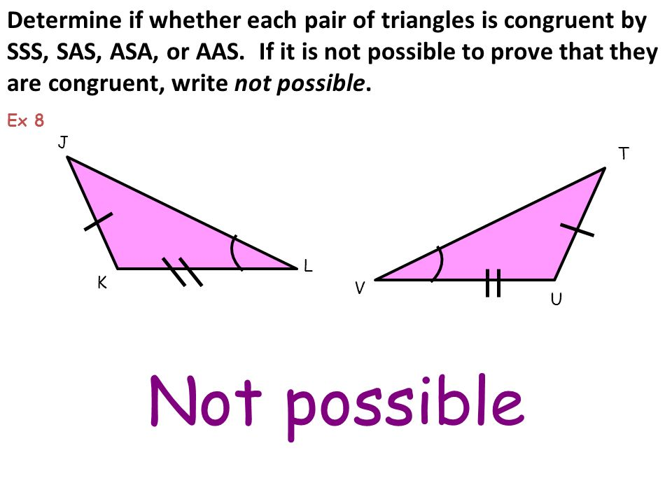 Not possible K J L T U Ex 8 Determine if whether each pair of triangles is congruent by SSS, SAS, ASA, or AAS. If it is not possible to prove that the