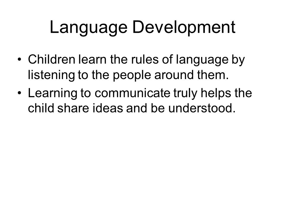 Language Development Children learn the rules of language by listening to the people around them. Learning to communicate truly helps the child share