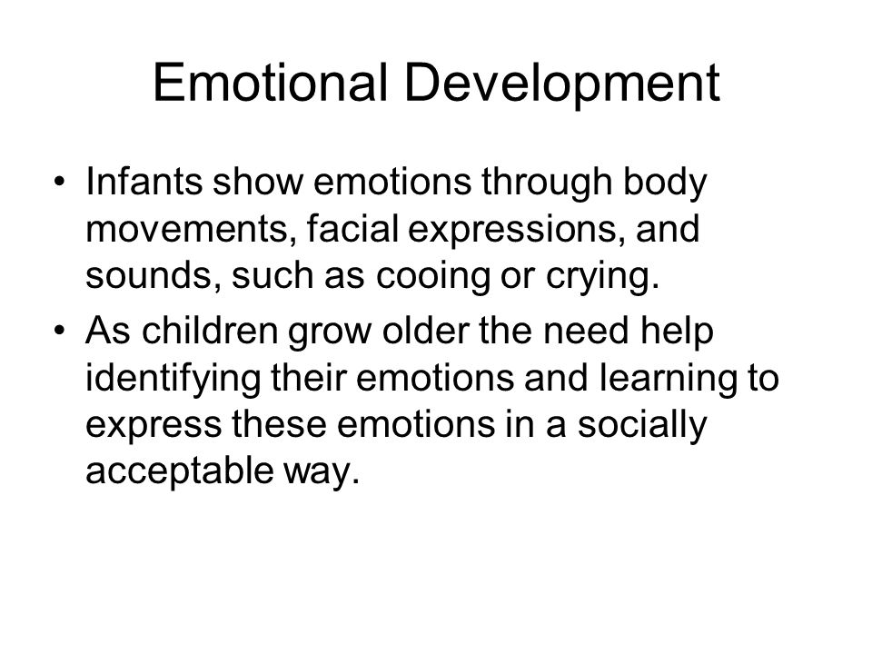 Emotional Development Infants show emotions through body movements, facial expressions, and sounds, such as cooing or crying. As children grow older t