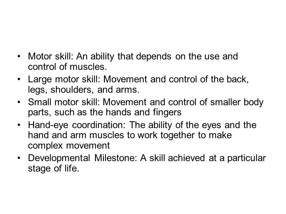 Motor skill: An ability that depends on the use and control of muscles. Large motor skill: Movement and control of the back, legs, shoulders, and arms