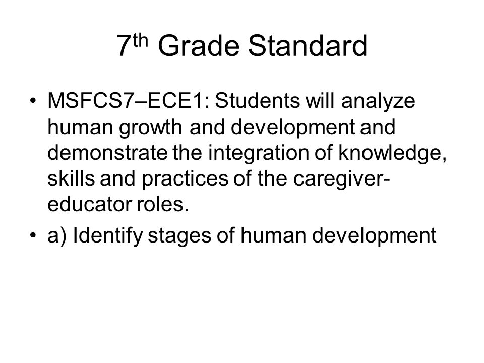7 th Grade Standard MSFCS7–ECE1: Students will analyze human growth and development and demonstrate the integration of knowledge, skills and practices