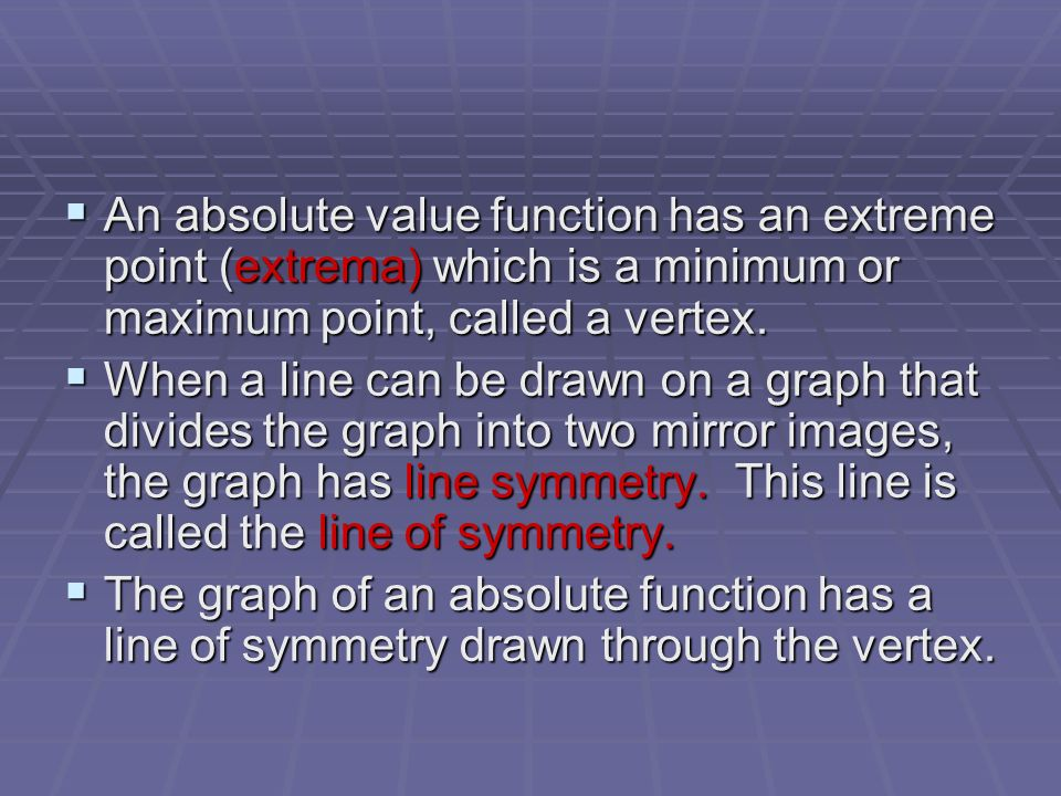 An absolute value function has an extreme point (extrema) which is a minimum or maximum point, called a vertex.