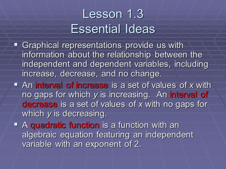 Lesson 1.3 Essential Ideas Graphical representations provide us with information about the relationship between the independent and dependent variables, including increase, decrease, and no change.