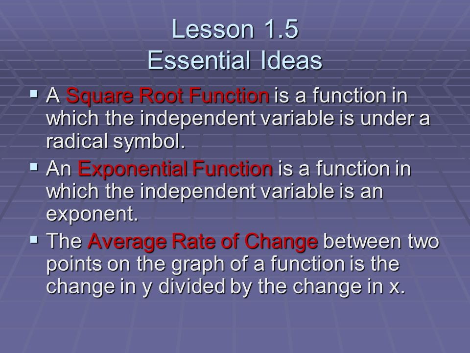 Lesson 1.5 Essential Ideas A Square Root Function is a function in which the independent variable is under a radical symbol. A Square Root Function is