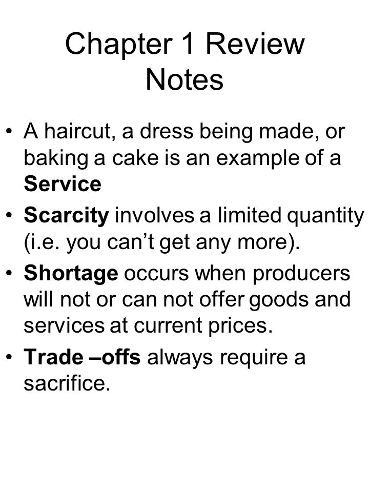 Chapter 1 Review Notes A haircut, a dress being made, or baking a cake is an example of a Service Scarcity involves a limited quantity (i.e. you cant