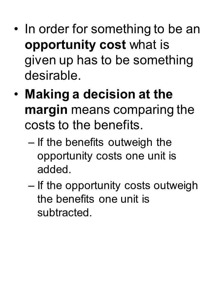 In order for something to be an opportunity cost what is given up has to be something desirable. Making a decision at the margin means comparing the c
