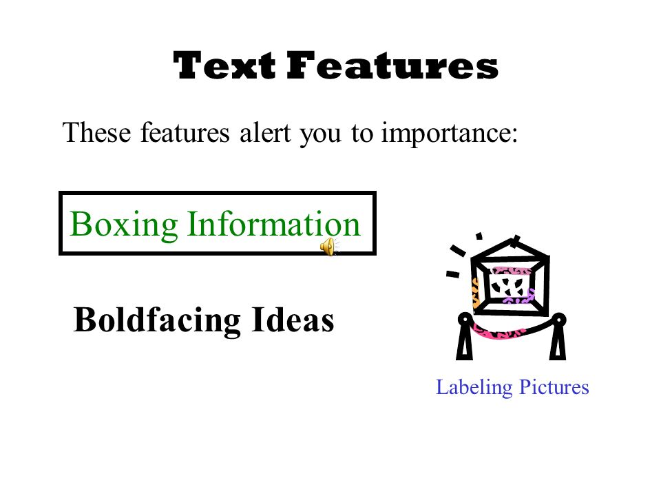 Text Features These features alert you to importance: Boxing Information Labeling Pictures Boldfacing Ideas