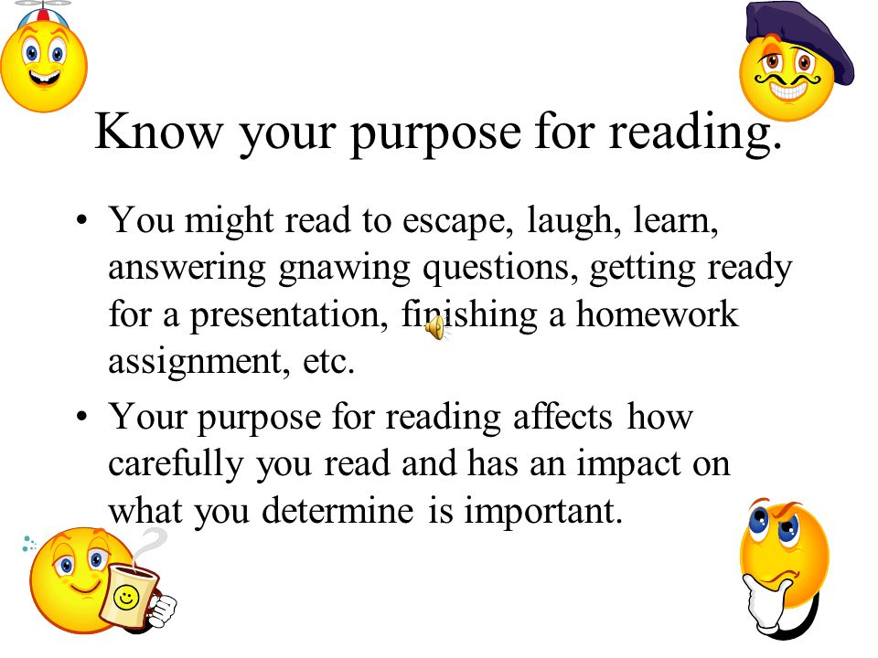 Know your purpose for reading. You might read to escape, laugh, learn, answering gnawing questions, getting ready for a presentation, finishing a home