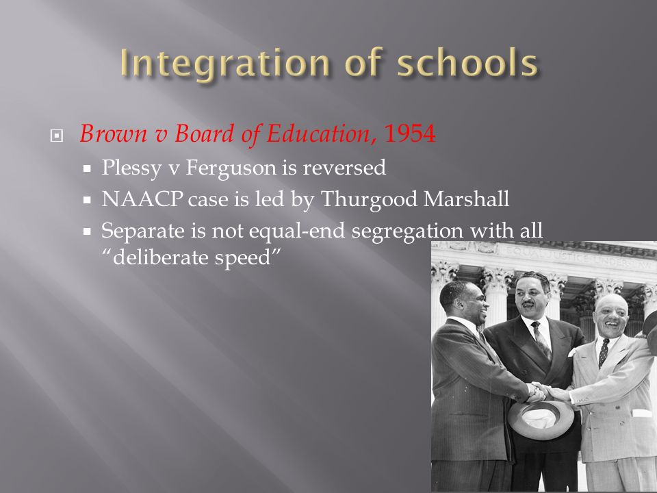 Brown v Board of Education, 1954 Plessy v Ferguson is reversed NAACP case is led by Thurgood Marshall Separate is not equal-end segregation with all deliberate speed