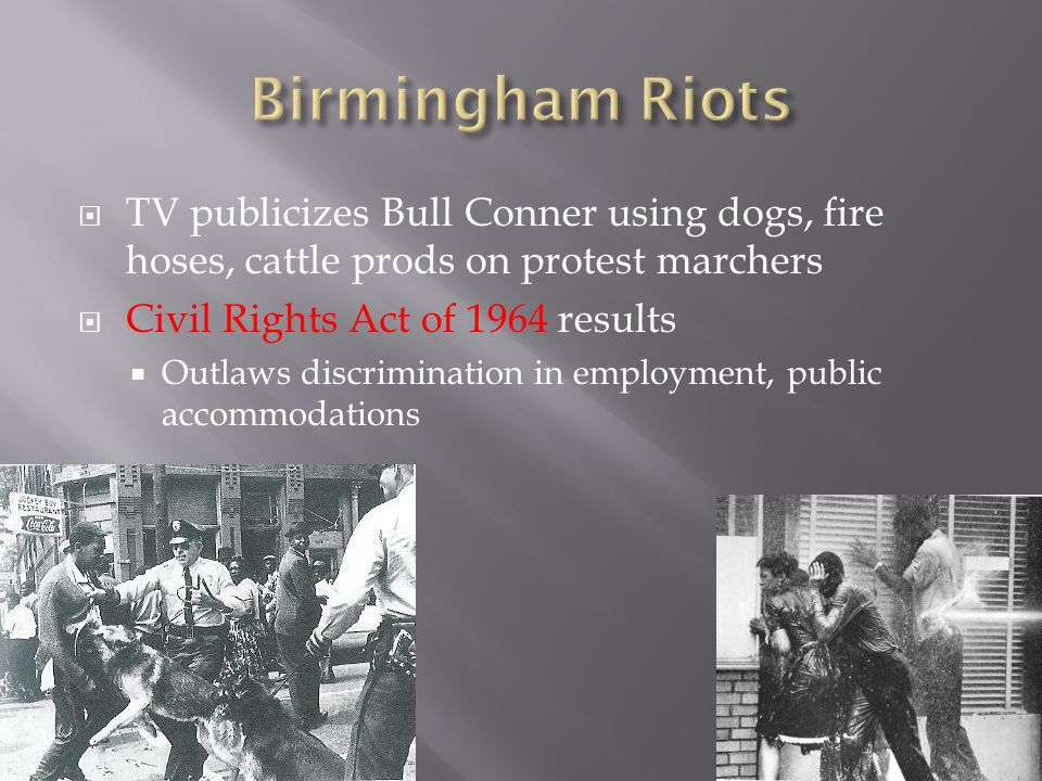 TV publicizes Bull Conner using dogs, fire hoses, cattle prods on protest marchers Civil Rights Act of 1964 results Outlaws discrimination in employment, public accommodations