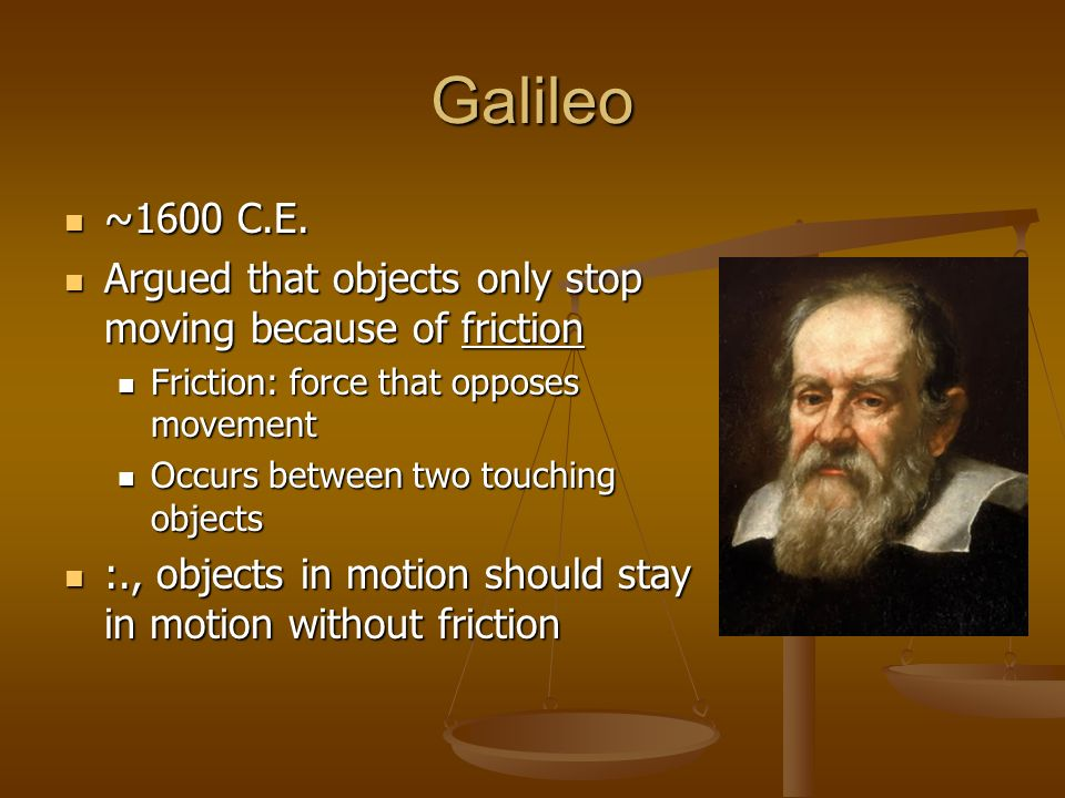 Galileo ~1600 C.E. ~1600 C.E. Argued that objects only stop moving because of friction Argued that objects only stop moving because of friction Fricti