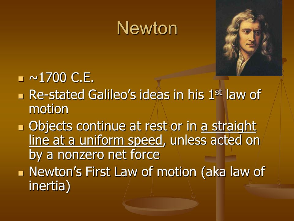 Newton ~1700 C.E. ~1700 C.E. Re-stated Galileos ideas in his 1 st law of motion Re-stated Galileos ideas in his 1 st law of motion Objects continue at