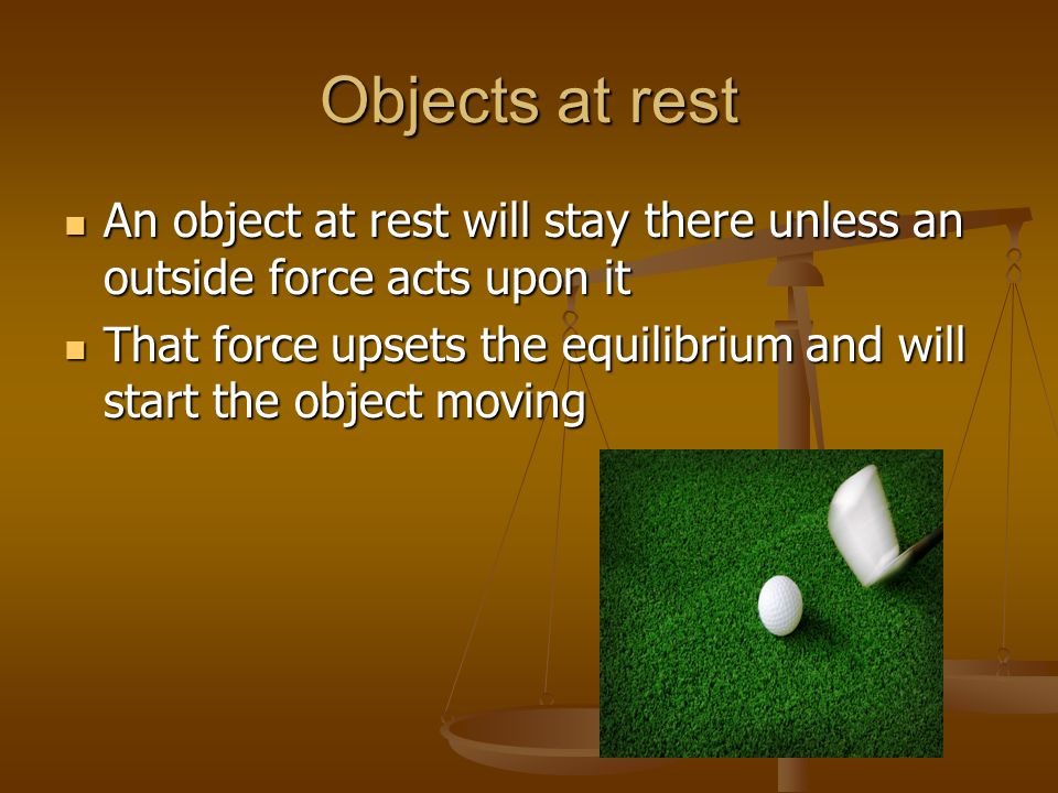 Objects at rest An object at rest will stay there unless an outside force acts upon it An object at rest will stay there unless an outside force acts