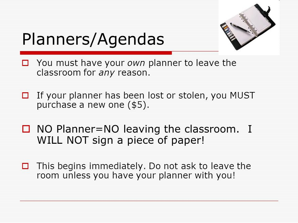 Planners/Agendas You must have your own planner to leave the classroom for any reason. If your planner has been lost or stolen, you MUST purchase a ne