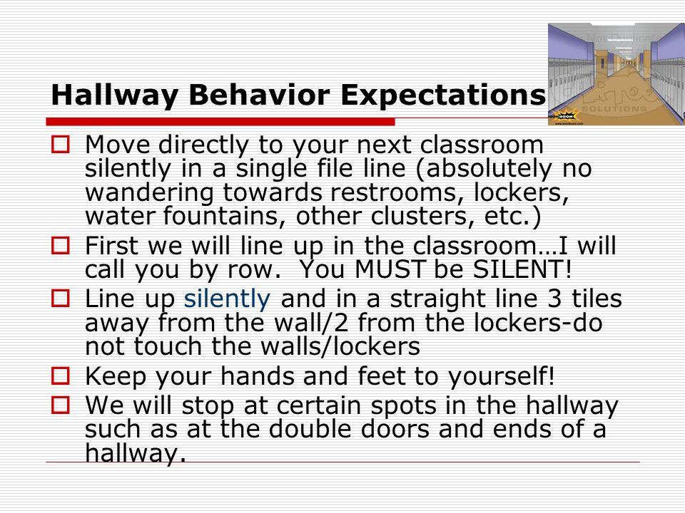 Hallway Behavior Expectations Move directly to your next classroom silently in a single file line (absolutely no wandering towards restrooms, lockers,