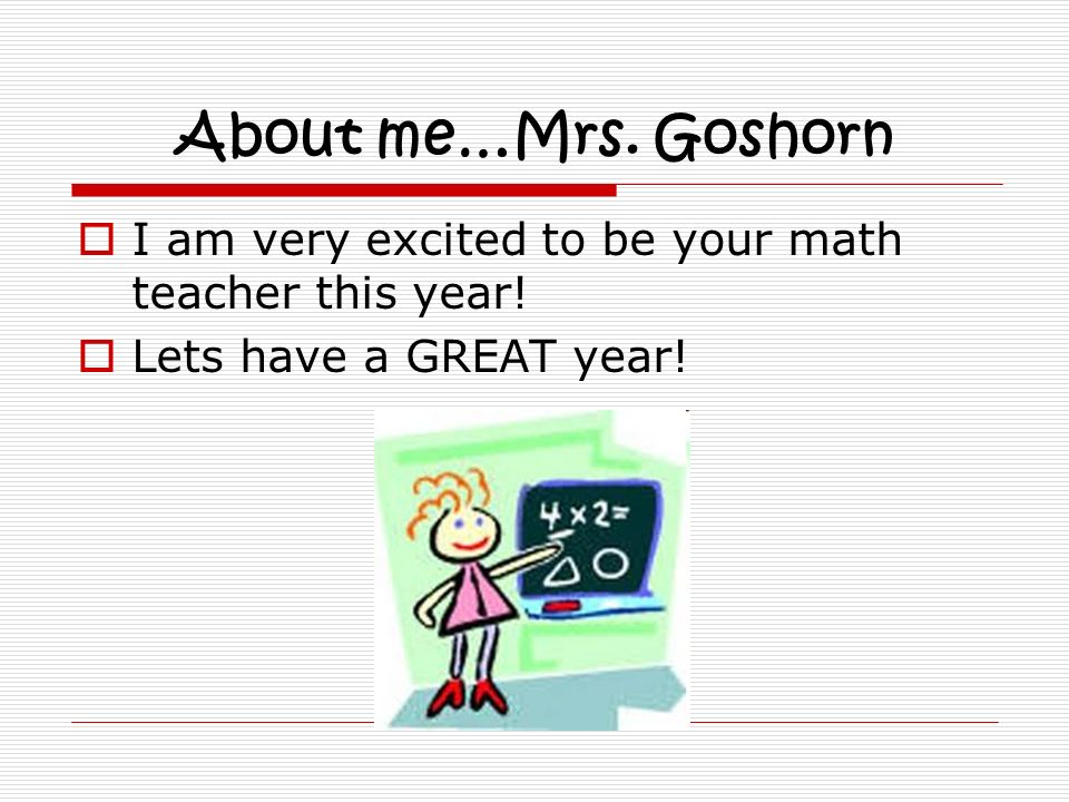 About me…Mrs. Goshorn I am very excited to be your math teacher this year! Lets have a GREAT year!