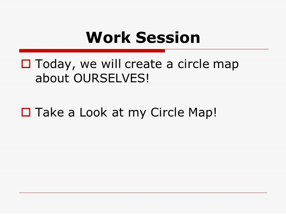 Work Session Today, we will create a circle map about OURSELVES! Take a Look at my Circle Map!