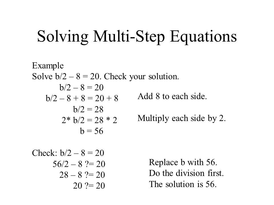 Solving Multi-Step Equations Example Solve b/2 – 8 = 20. Check your solution. b/2 – 8 = 20 b/2 – 8 + 8 = 20 + 8 b/2 = 28 2* b/2 = 28 * 2 b = 56 Check: