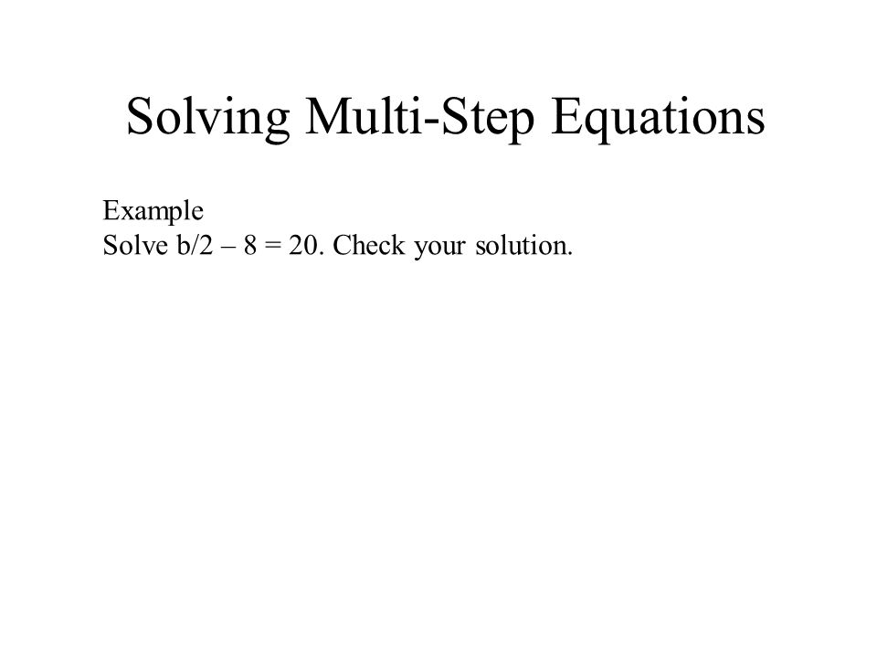 Solving Multi-Step Equations Example Solve b/2 – 8 = 20. Check your solution.