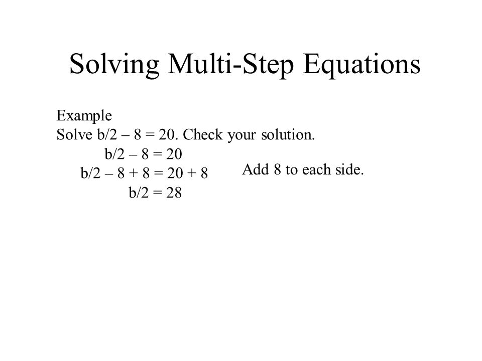 Solving Multi-Step Equations Example Solve b/2 – 8 = 20. Check your solution. b/2 – 8 = 20 b/2 – 8 + 8 = 20 + 8 b/2 = 28 Add 8 to each side.