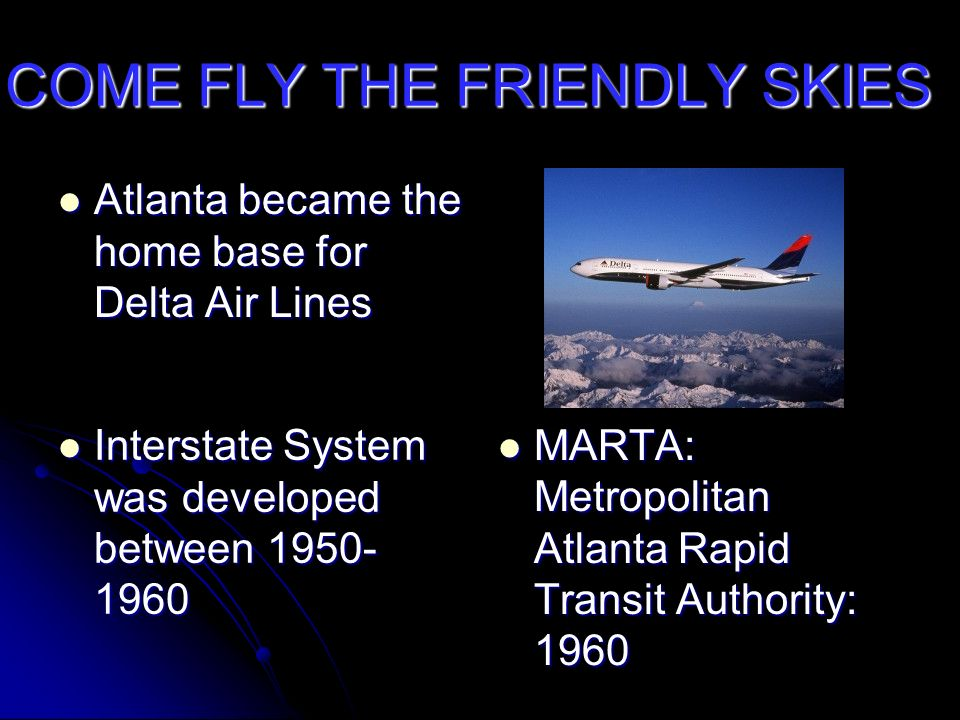 COME FLY THE FRIENDLY SKIES Atlanta became the home base for Delta Air Lines Atlanta became the home base for Delta Air Lines Interstate System was developed between 1950- 1960 Interstate System was developed between 1950- 1960 MARTA: Metropolitan Atlanta Rapid Transit Authority: 1960 MARTA: Metropolitan Atlanta Rapid Transit Authority: 1960