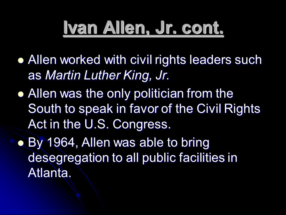 Ivan Allen, Jr.cont. Allen worked with civil rights leaders such as Martin Luther King, Jr.