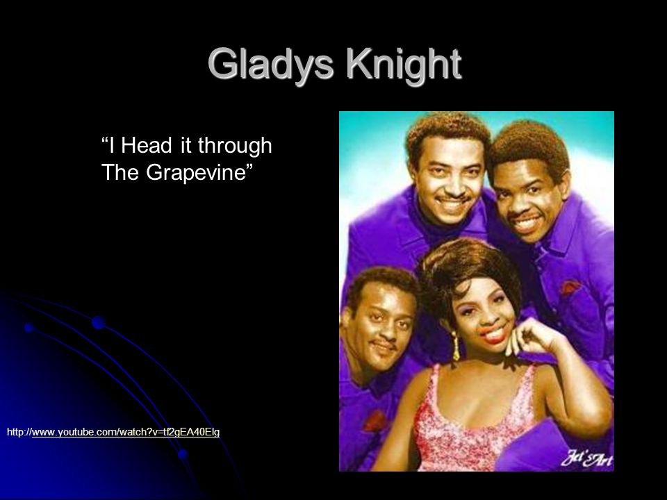 Gladys Knight I Head it through The Grapevine http://www.youtube.com/watch?v=tf2gEA40Elgwww.youtube.com/watch?v=tf2gEA40Elg