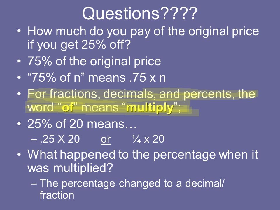 Questions???? How much do you pay of the original price if you get 25% off? 75% of the original price 75% of n means.75 x n ofmultiplyFor fractions, d