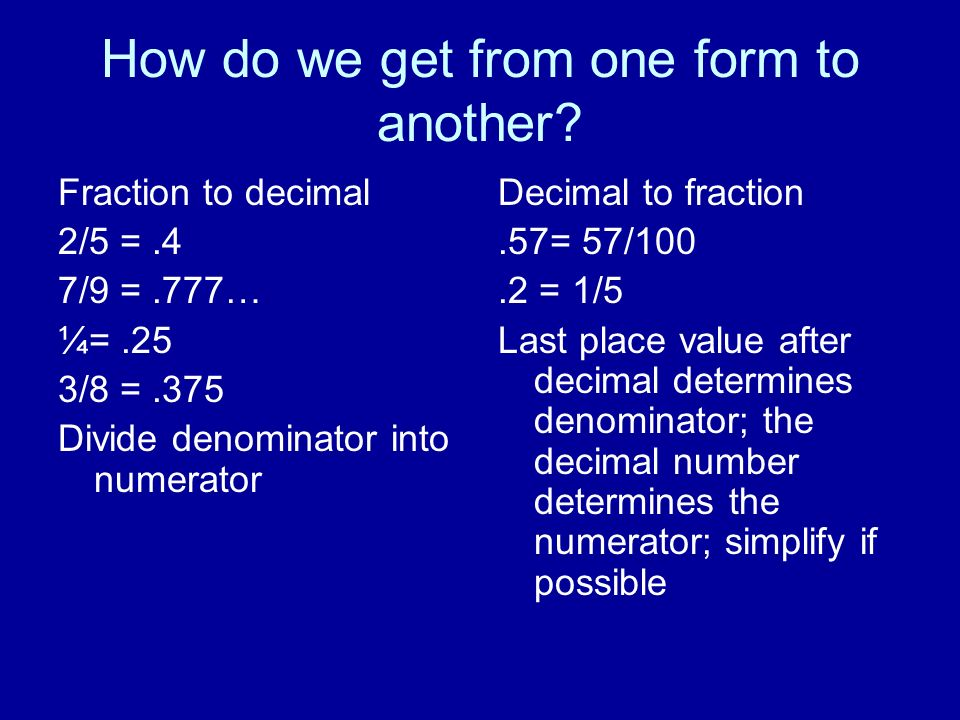 How do we get from one form to another? Fraction to decimal 2/5 =.4 7/9 =.777… ¼=.25 3/8 =.375 Divide denominator into numerator Decimal to fraction.5