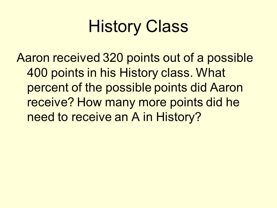 History Class Aaron received 320 points out of a possible 400 points in his History class. What percent of the possible points did Aaron receive? How