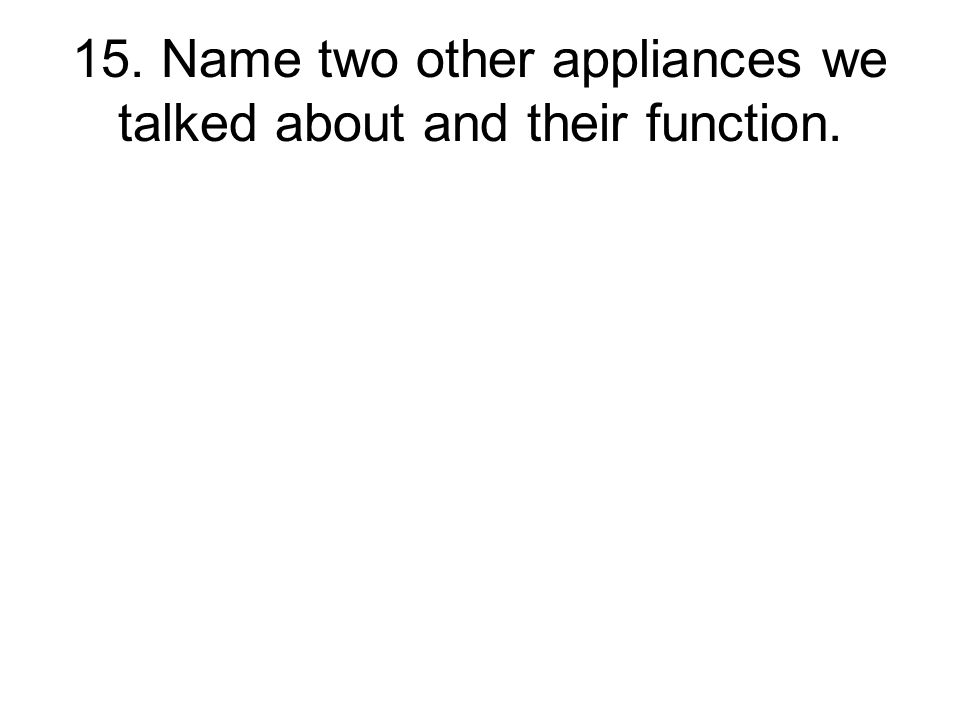 15. Name two other appliances we talked about and their function.