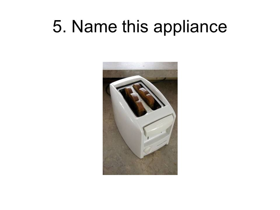 5. Name this appliance