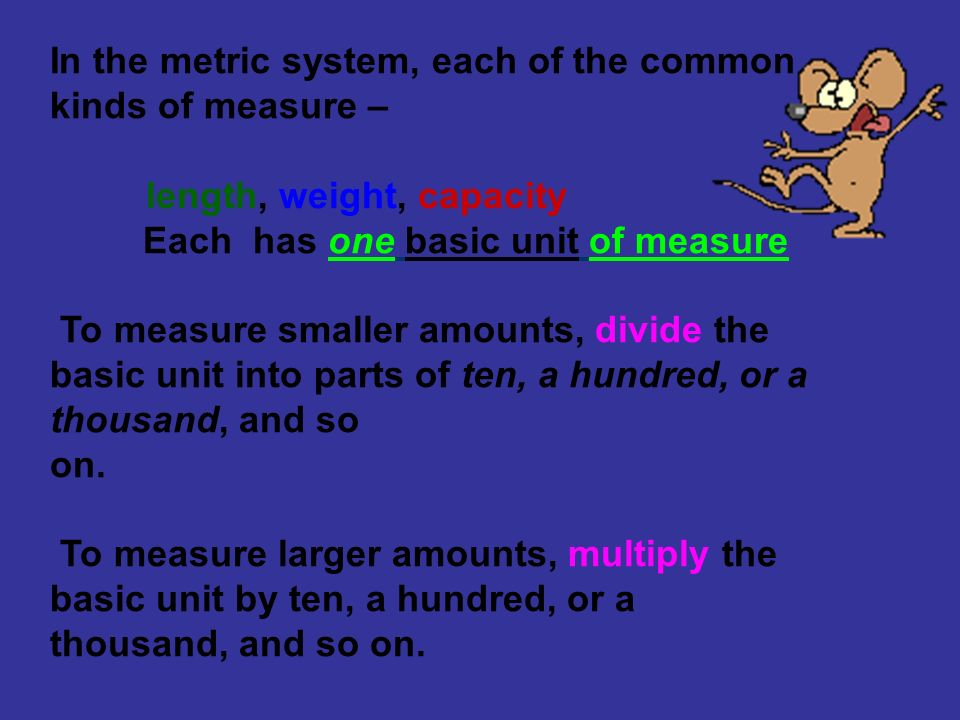 In the metric system, each of the common kinds of measure – length, weight, capacity Each has one basic unit of measure To measure smaller amounts, di