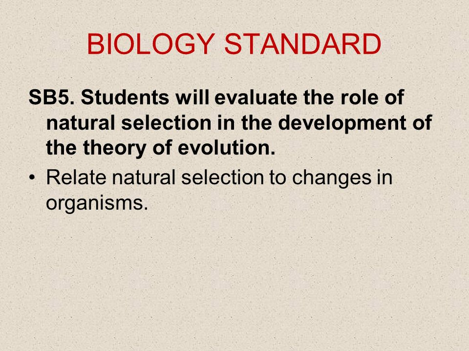 BIOLOGY STANDARD SB5. Students will evaluate the role of natural selection in the development of the theory of evolution. Relate natural selection to
