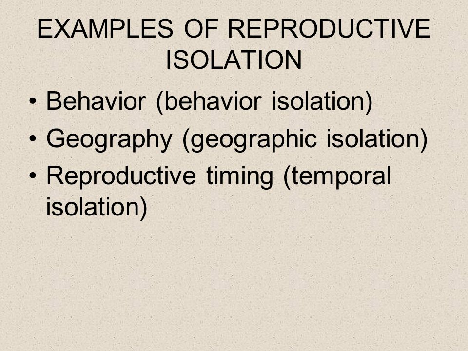 EXAMPLES OF REPRODUCTIVE ISOLATION Behavior (behavior isolation) Geography (geographic isolation) Reproductive timing (temporal isolation)